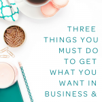 Three Things You Must Do To Get What You Want in Business and Life