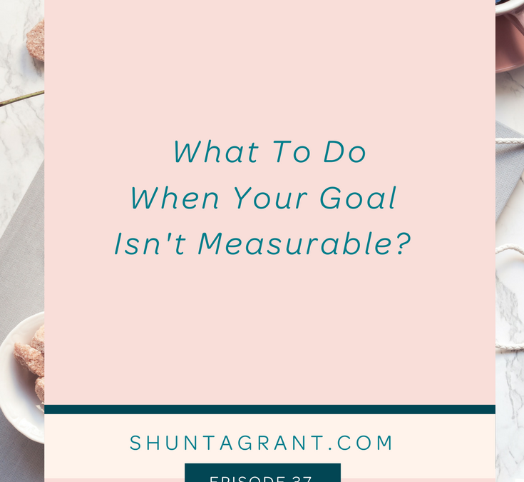 What to Do When Your Goal Isn't Measurable