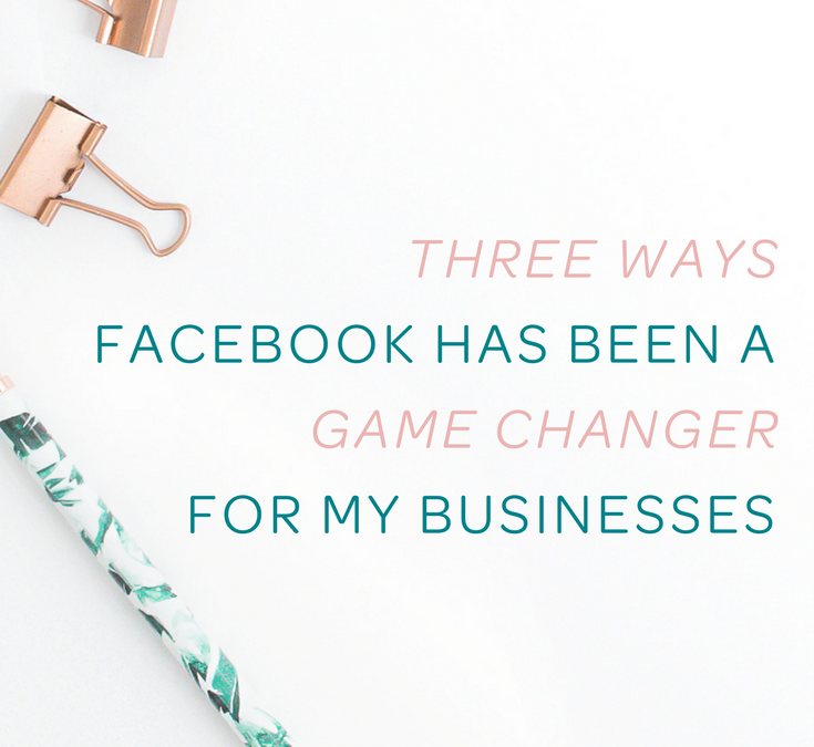 Three Ways Facebook Has Been A Game Changer for My Businesses