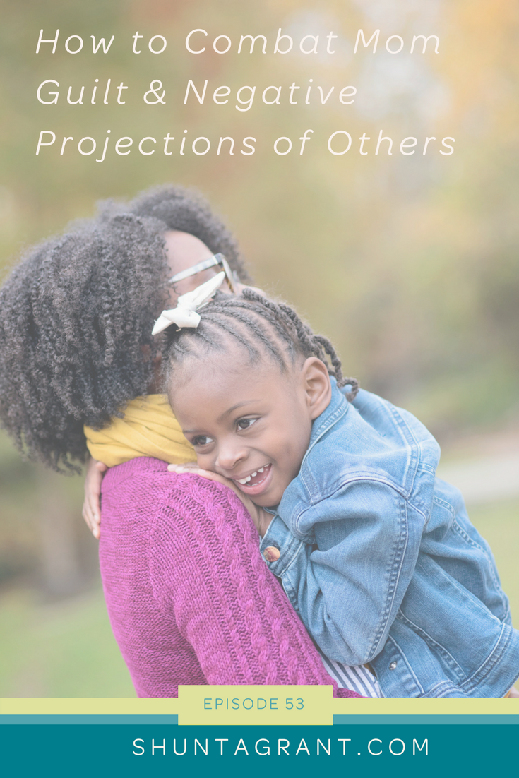 How to Combat Mom Guilt and Negative Projections of Others [Mother's Day 2018]