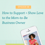 How to Support + Show Love to the Mom-to-Be Business Owner