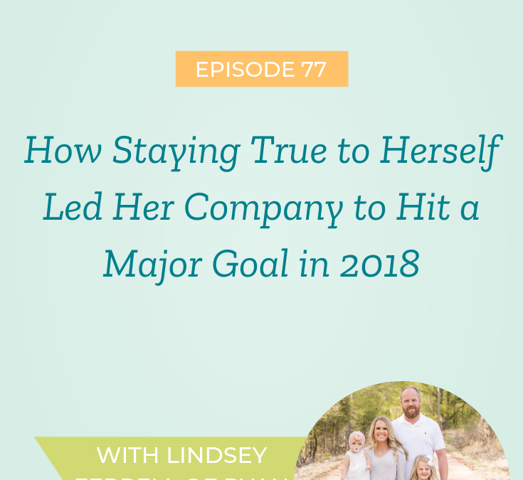 How Staying True to Herself Led Her Company to Hit a Major Goal in 2018 with Lindsey Ferrell of Ryan & Rose