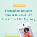 From Billing Hours to Bows & Business - It's About Time I Tell My Story