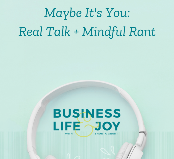 Maybe It's You: Real Talk + Mindful Rant