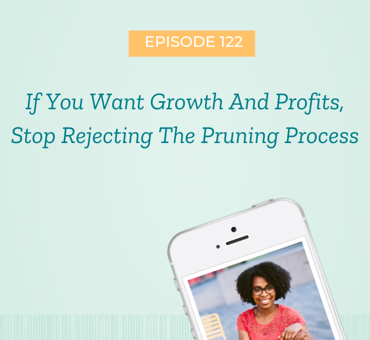 If You Want Growth and Profits, Stop Rejecting The Pruning Process